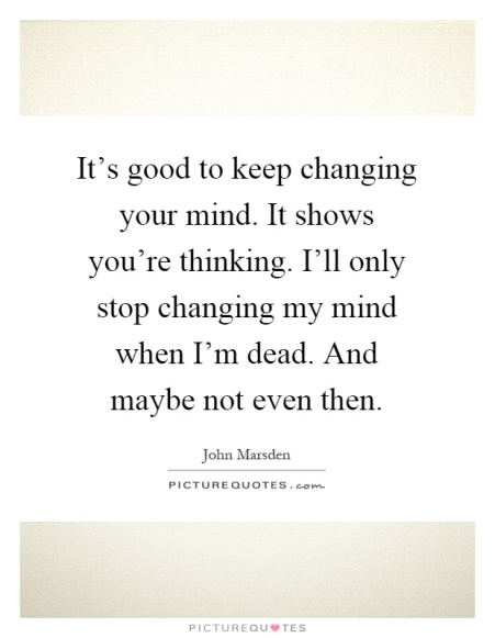 its-good-to-keep-changing-your-mind-it-shows-youre-thinking-ill-only-stop-changing-my-mind-when-im-quote-1